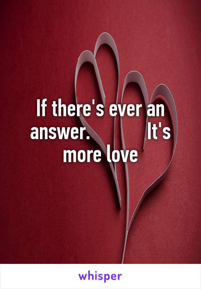 If there's ever an answer.            It's more love