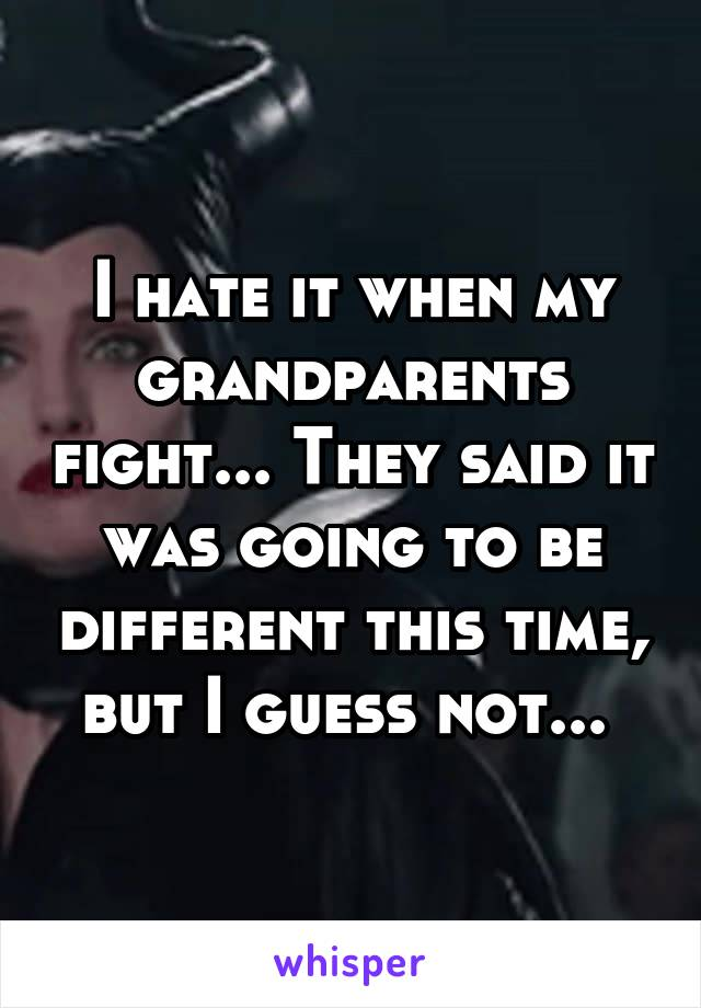 I hate it when my grandparents fight... They said it was going to be different this time, but I guess not...