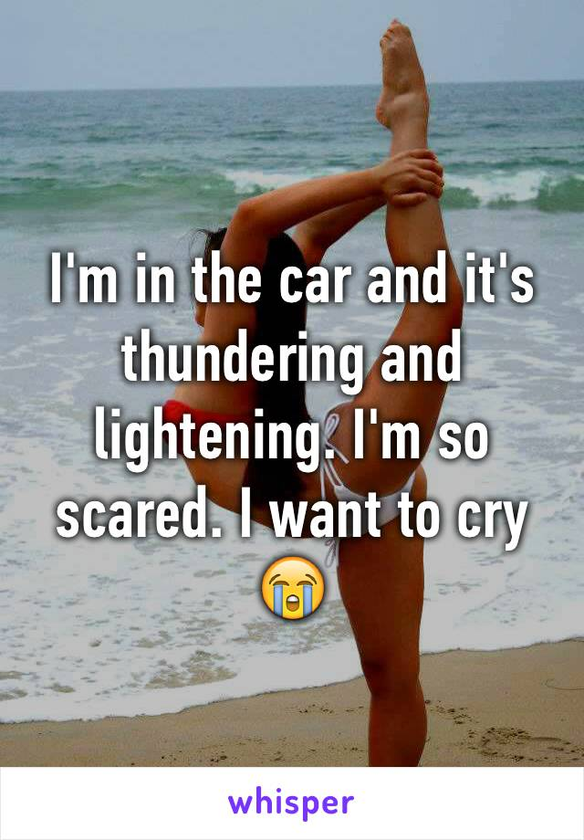 I'm in the car and it's thundering and lightening. I'm so scared. I want to cry 😭