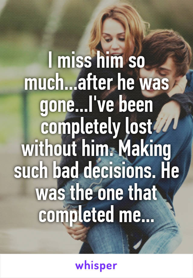 I miss him so much...after he was gone...I've been completely lost without him. Making such bad decisions. He was the one that completed me...