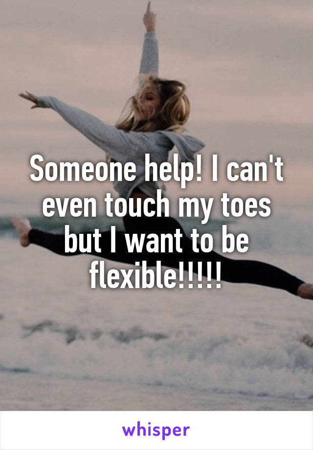 Someone help! I can't even touch my toes but I want to be flexible!!!!!