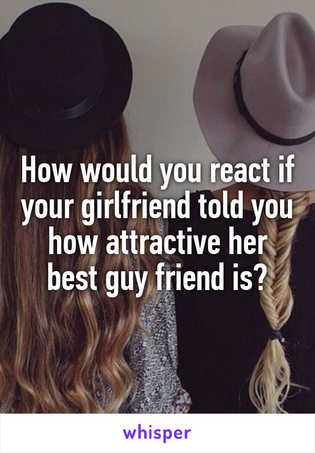 How would you react if your girlfriend told you how attractive her best guy friend is?
