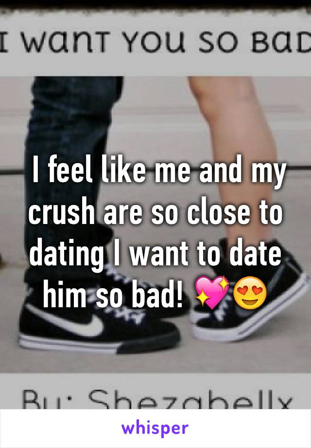 I feel like me and my crush are so close to dating I want to date him so bad! 💖😍
