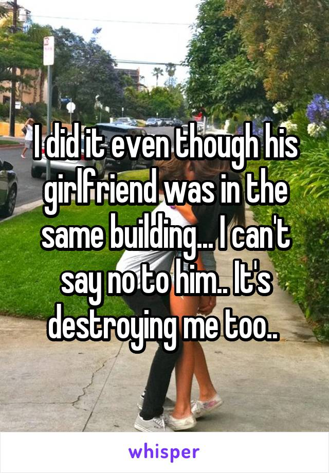 I did it even though his girlfriend was in the same building... I can't say no to him.. It's destroying me too..