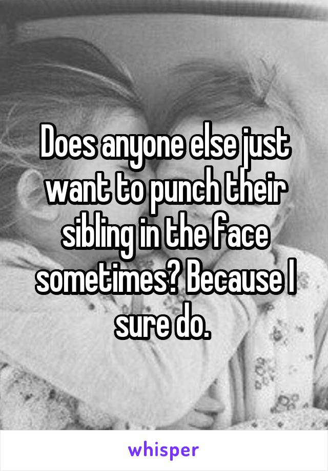 Does anyone else just want to punch their sibling in the face sometimes? Because I sure do.