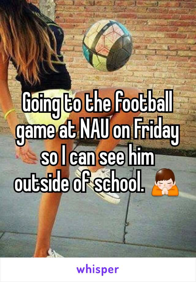 Going to the football game at NAU on Friday so I can see him outside of school. 🙏