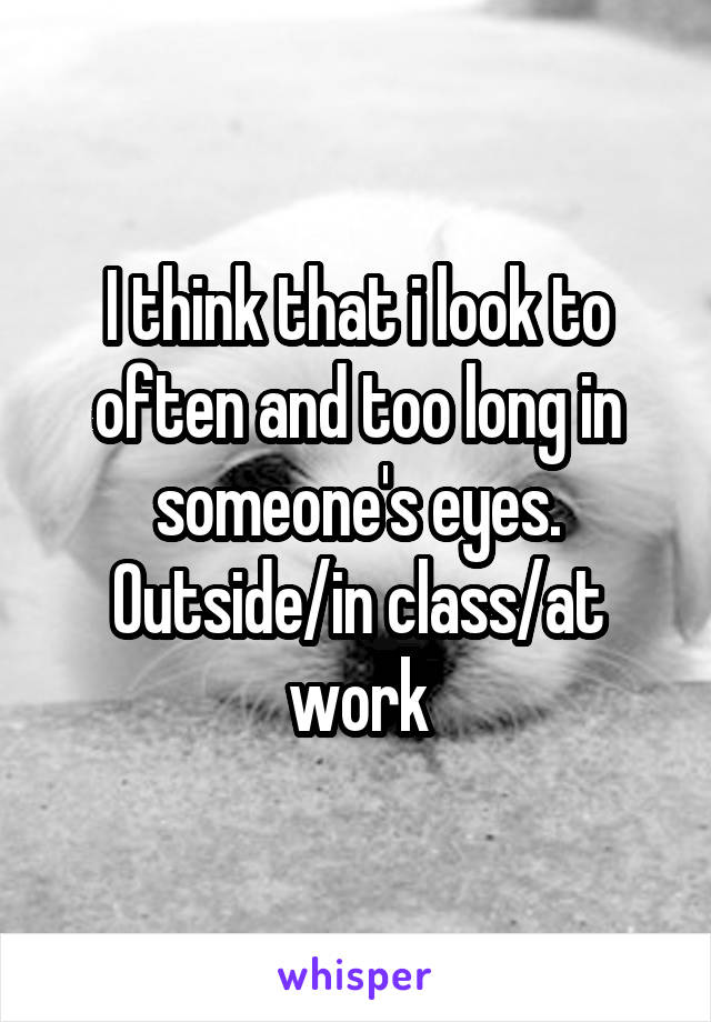 I think that i look to often and too long in someone's eyes. Outside/in class/at work