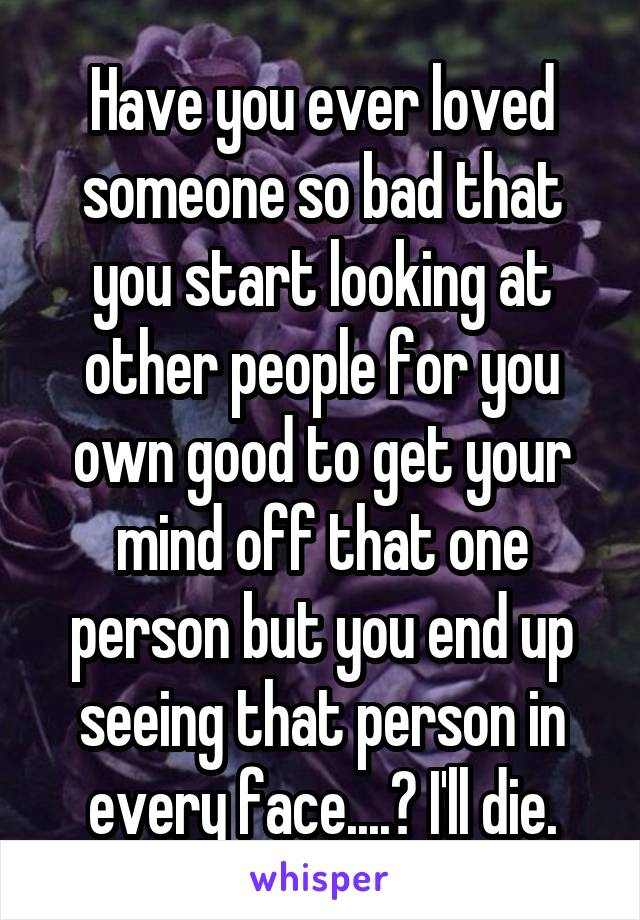 Have you ever loved someone so bad that you start looking at other people for you own good to get your mind off that one person but you end up seeing that person in every face....? I'll die.