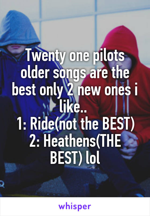 Twenty one pilots older songs are the best only 2 new ones i like..  1: Ride(not the BEST) 2: Heathens(THE BEST) lol