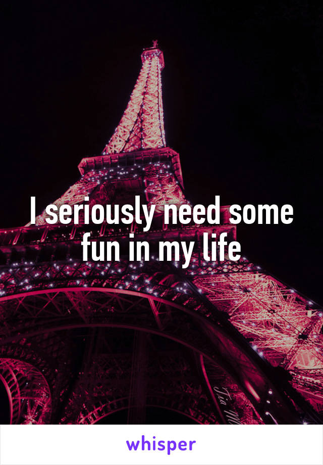 I seriously need some fun in my life