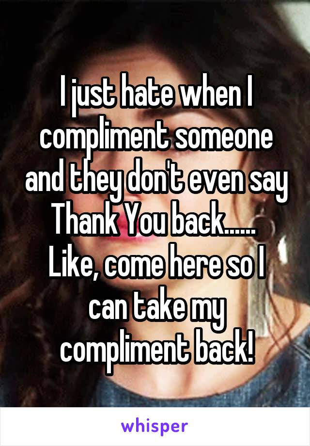 I just hate when I compliment someone and they don't even say Thank You back......  Like, come here so I can take my compliment back!