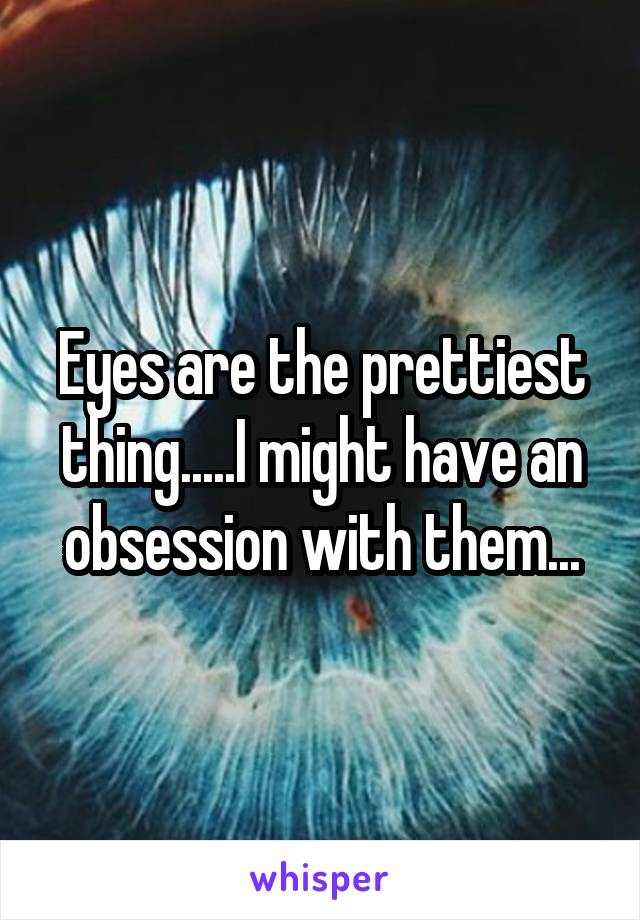 Eyes are the prettiest thing.....I might have an obsession with them...