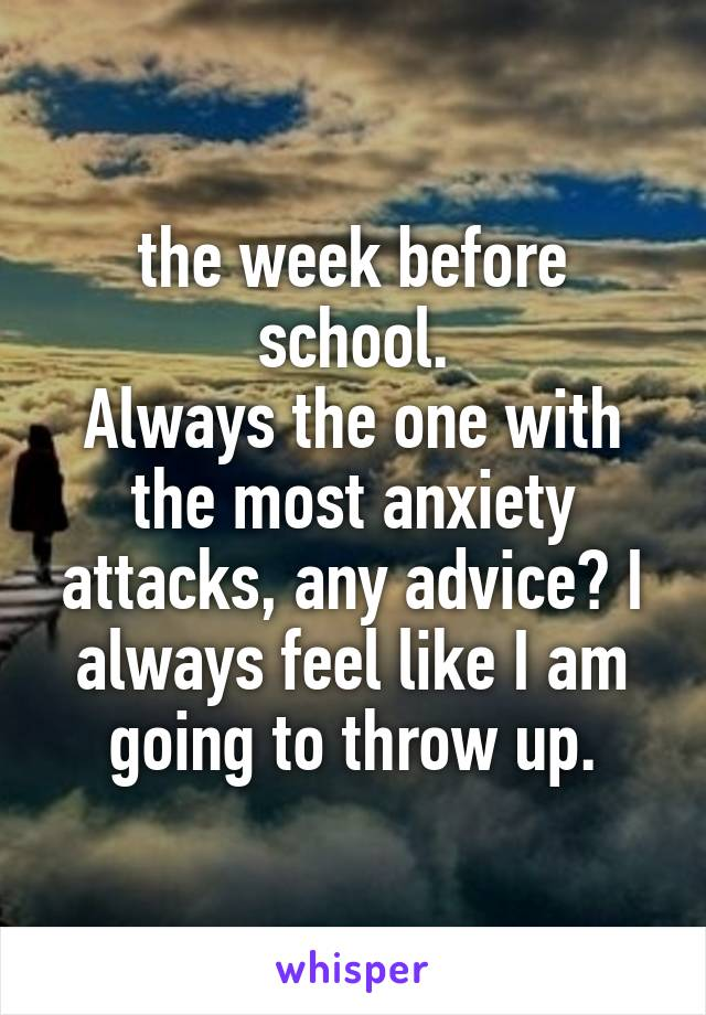 the week before school. Always the one with the most anxiety attacks, any advice? I always feel like I am going to throw up.