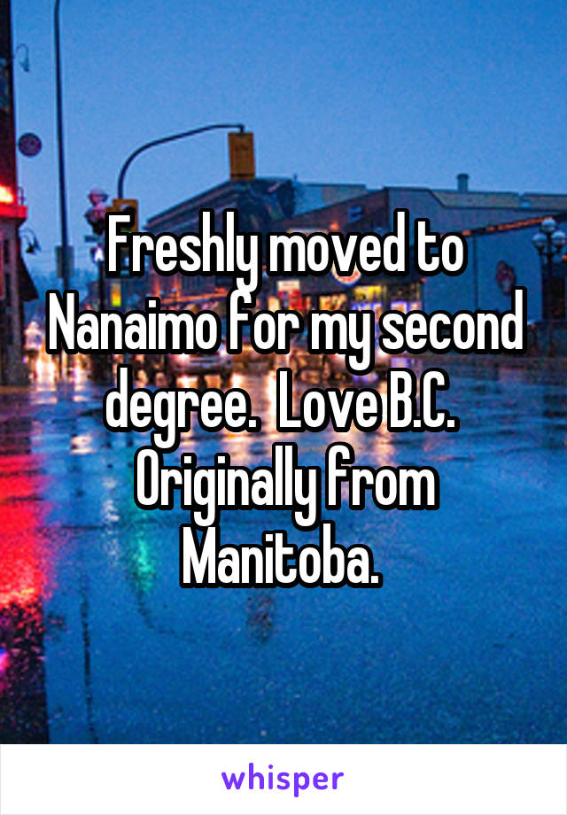 Freshly moved to Nanaimo for my second degree.  Love B.C.  Originally from Manitoba.