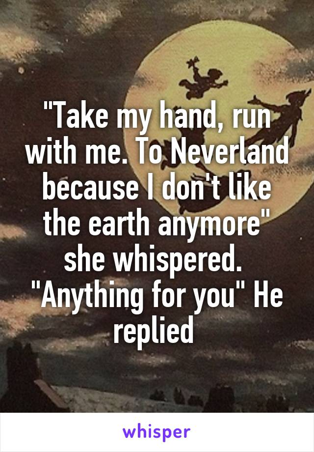"""""""Take my hand, run with me. To Neverland because I don't like the earth anymore"""" she whispered.  """"Anything for you"""" He replied"""
