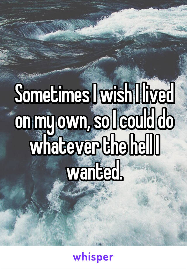 Sometimes I wish I lived on my own, so I could do whatever the hell I wanted.