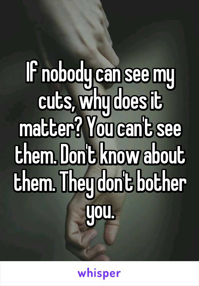If nobody can see my cuts, why does it matter? You can't see them. Don't know about them. They don't bother you.