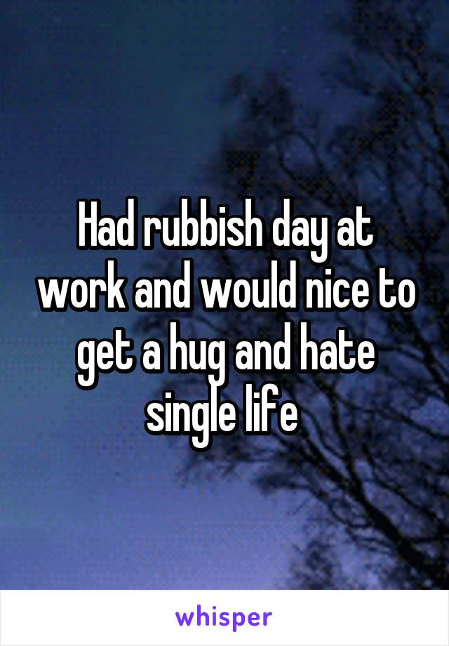Had rubbish day at work and would nice to get a hug and hate single life