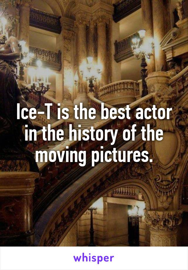 Ice-T is the best actor in the history of the moving pictures.
