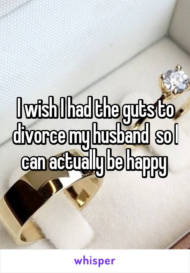 I wish I had the guts to divorce my husband  so I can actually be happy