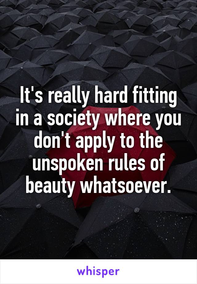 It's really hard fitting in a society where you don't apply to the unspoken rules of beauty whatsoever.