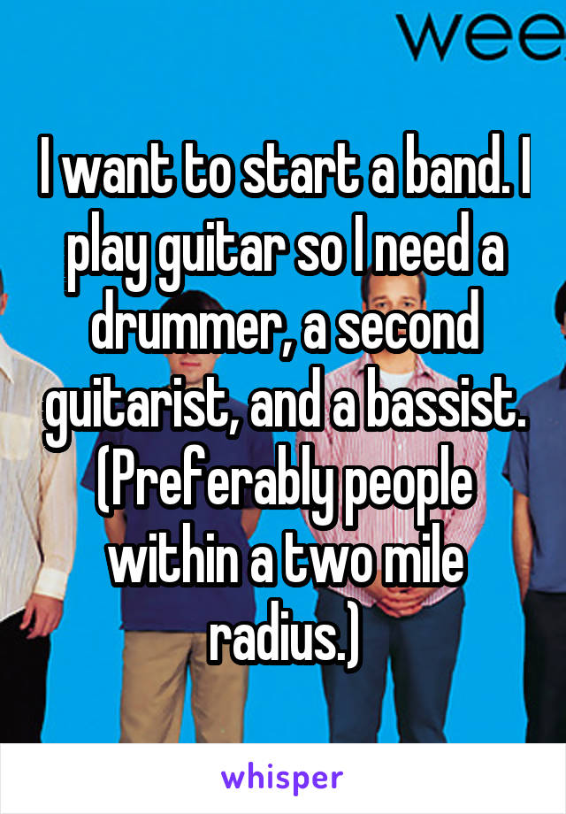 I want to start a band. I play guitar so I need a drummer, a second guitarist, and a bassist. (Preferably people within a two mile radius.)