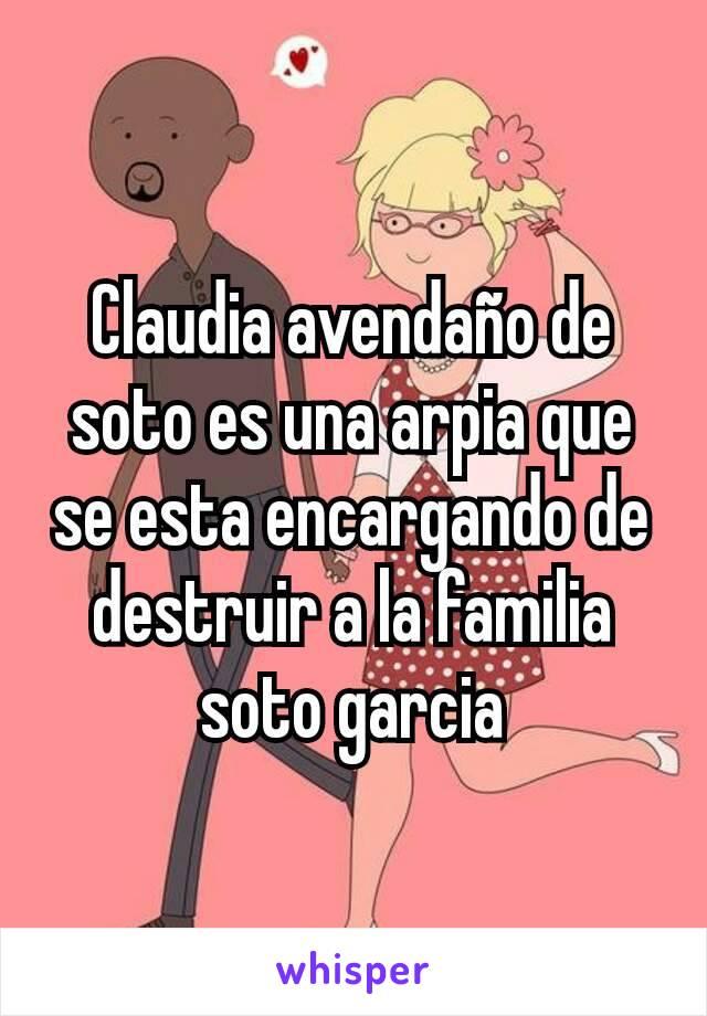 Claudia avendaño de soto es una arpia que se esta encargando de destruir a la familia soto garcia
