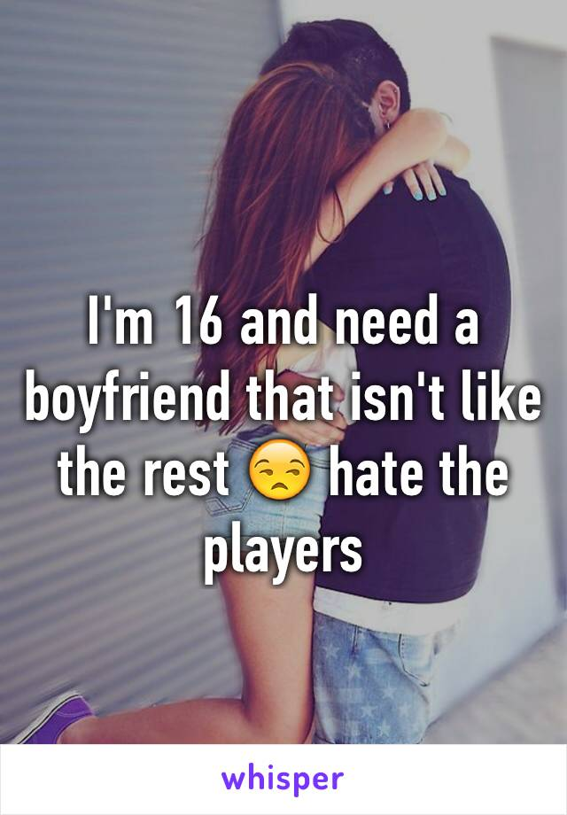 I'm 16 and need a boyfriend that isn't like the rest 😒 hate the players