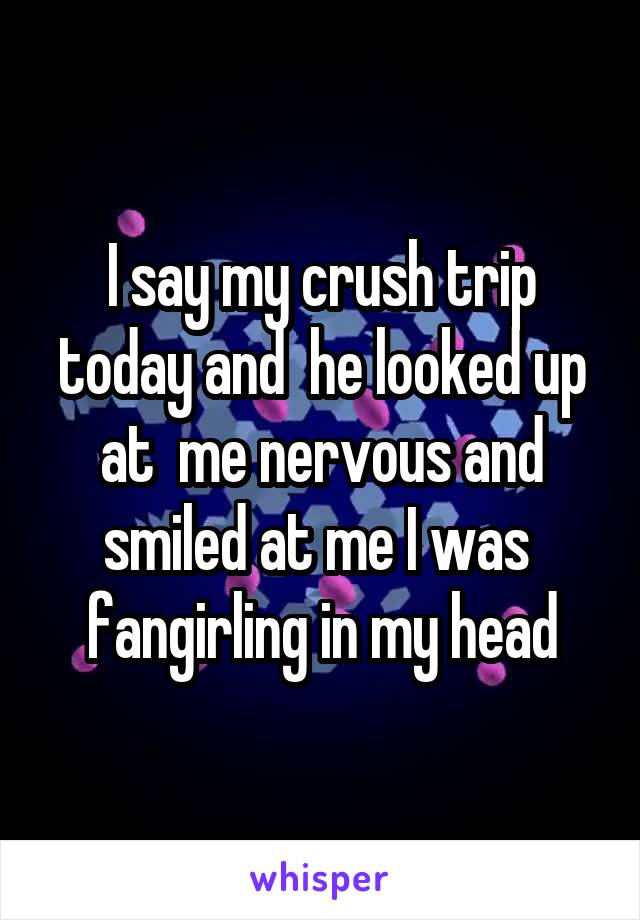 I say my crush trip today and  he looked up at  me nervous and smiled at me I was  fangirling in my head