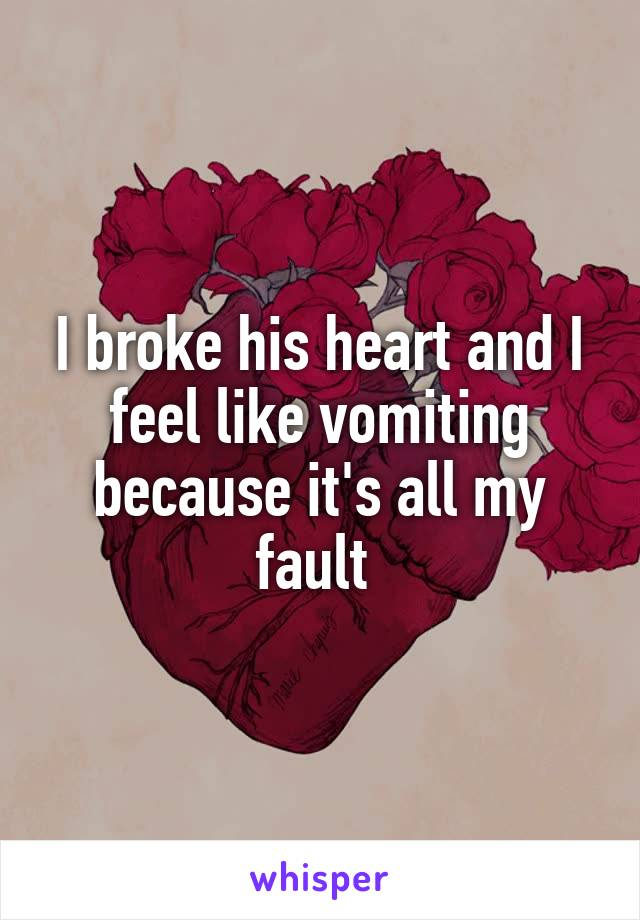 I broke his heart and I feel like vomiting because it's all my fault