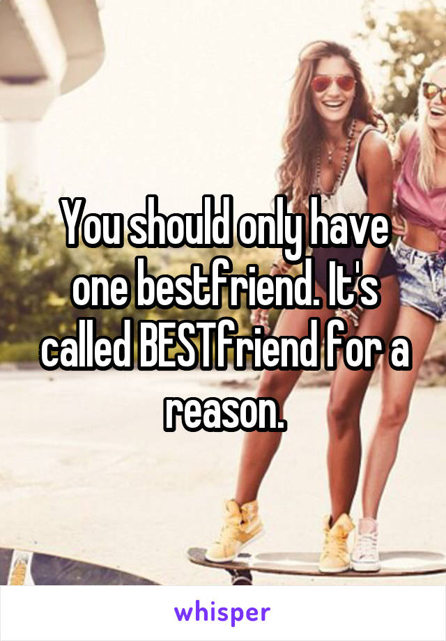 You should only have one bestfriend. It's called BESTfriend for a reason.