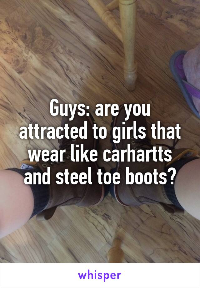 Guys: are you attracted to girls that wear like carhartts and steel toe boots?
