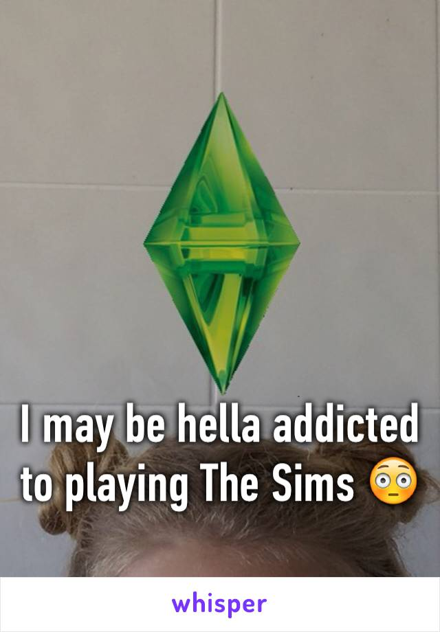 I may be hella addicted to playing The Sims 😳