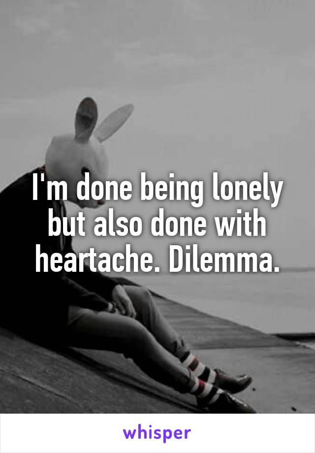 I'm done being lonely but also done with heartache. Dilemma.