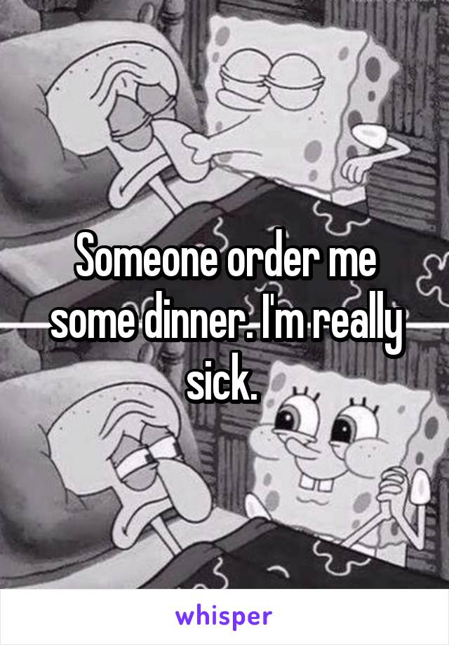 Someone order me some dinner. I'm really sick.