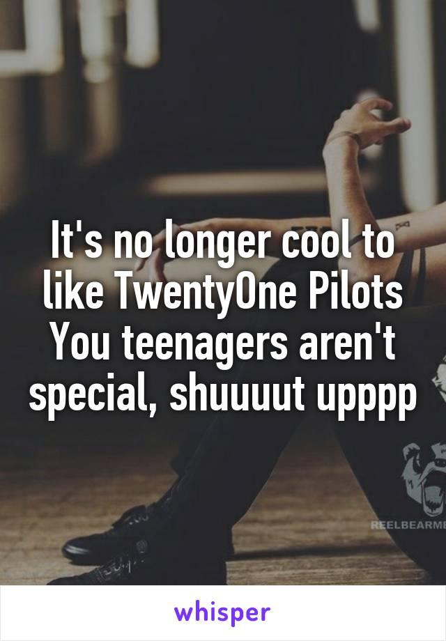 It's no longer cool to like TwentyOne Pilots You teenagers aren't special, shuuuut upppp