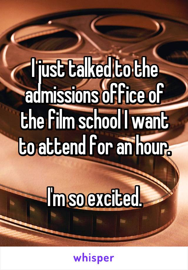 I just talked to the admissions office of the film school I want to attend for an hour.  I'm so excited.
