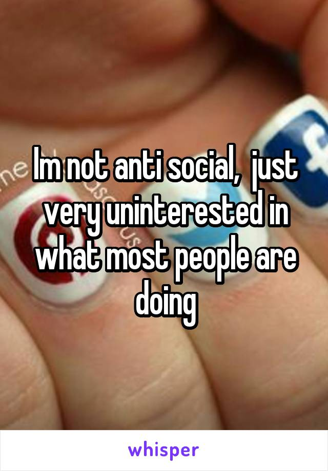 Im not anti social,  just very uninterested in what most people are doing