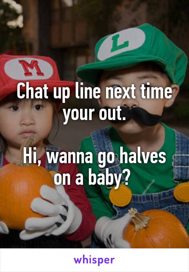 Chat up line next time your out.  Hi, wanna go halves on a baby?