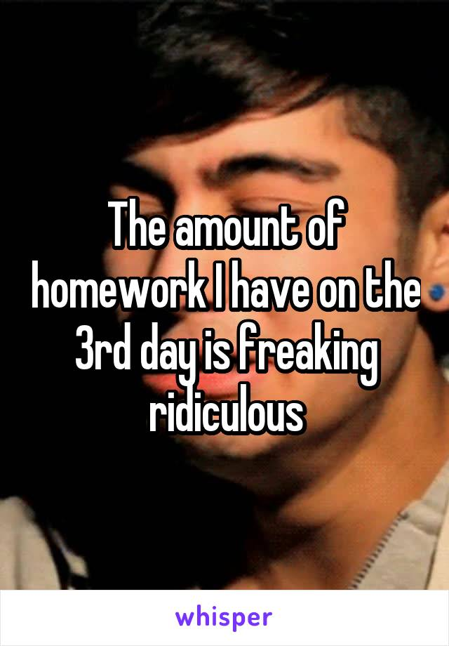 The amount of homework I have on the 3rd day is freaking ridiculous