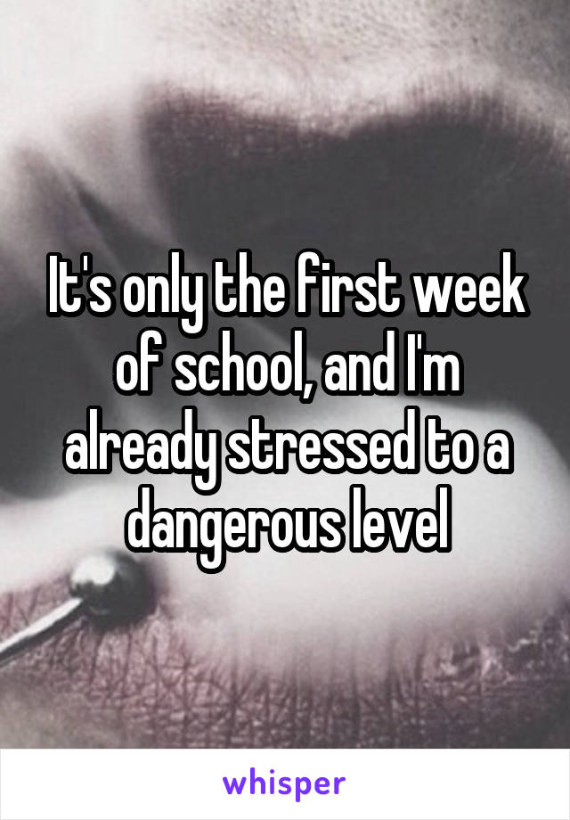 It's only the first week of school, and I'm already stressed to a dangerous level