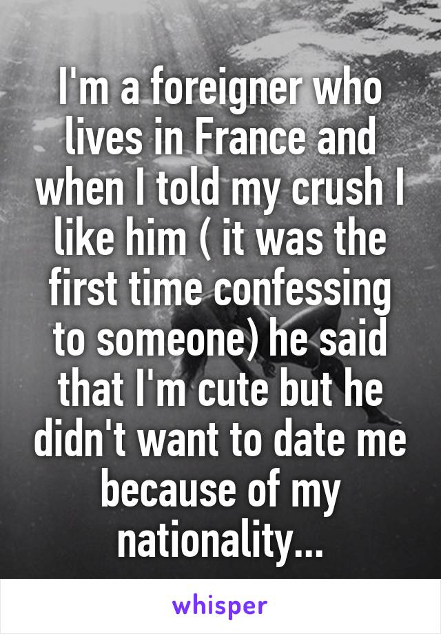 I'm a foreigner who lives in France and when I told my crush I like him ( it was the first time confessing to someone) he said that I'm cute but he didn't want to date me because of my nationality...