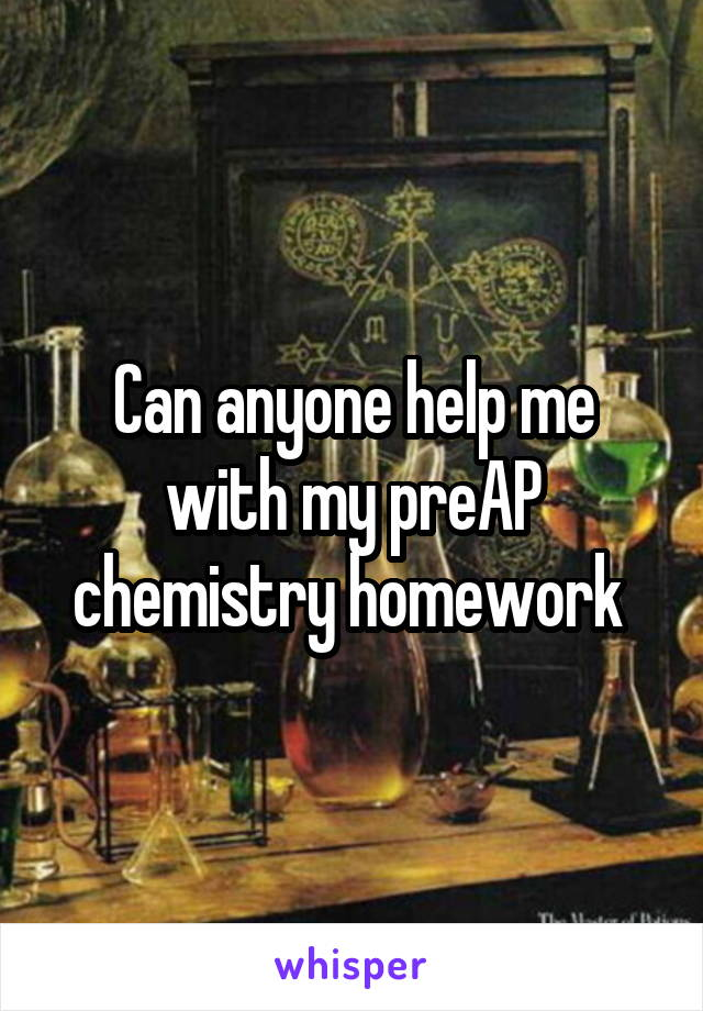 Can anyone help me with my preAP chemistry homework