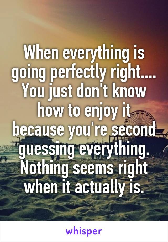 When everything is going perfectly right.... You just don't know how to enjoy it because you're second guessing everything. Nothing seems right when it actually is.