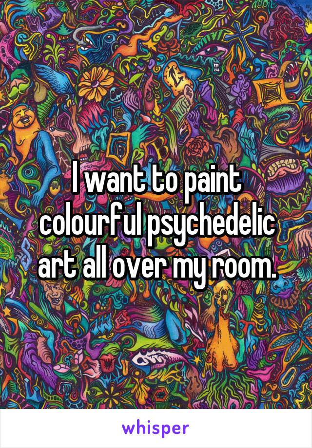 I want to paint colourful psychedelic art all over my room.