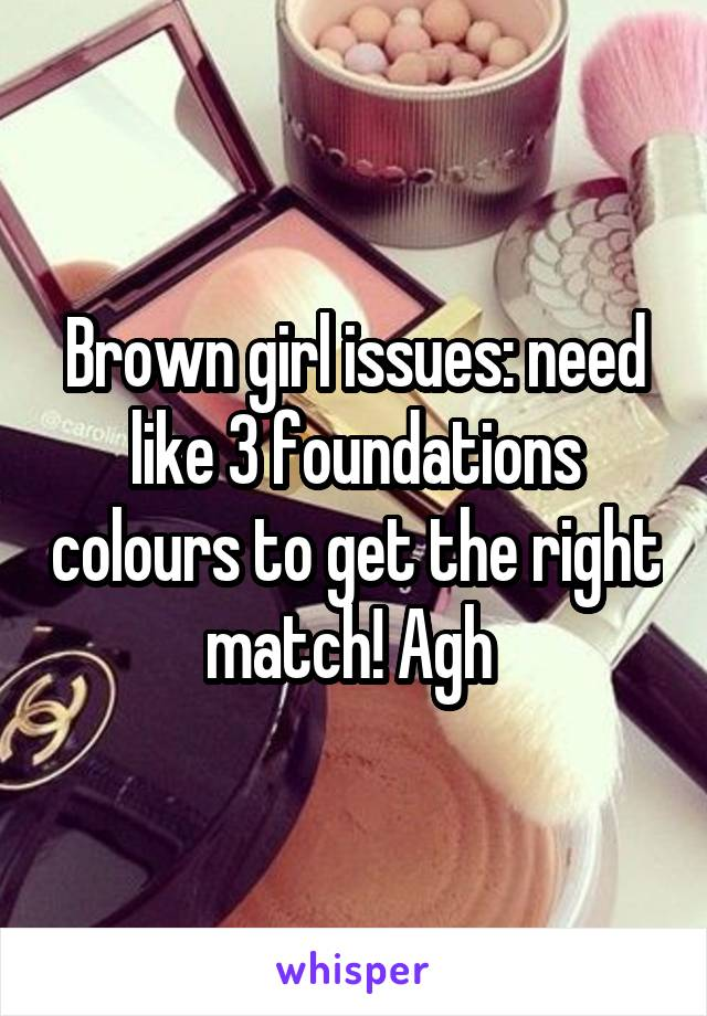 Brown girl issues: need like 3 foundations colours to get the right match! Agh
