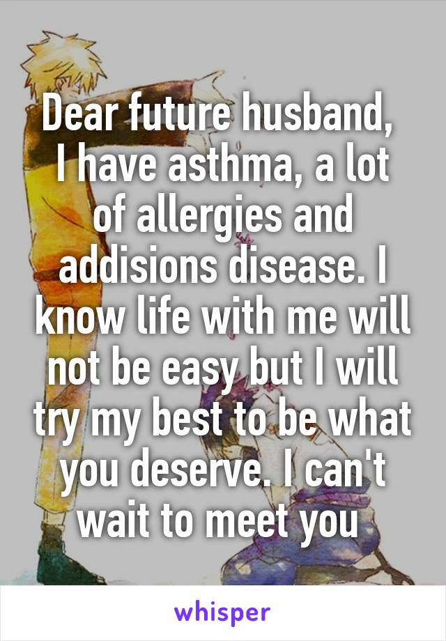 Dear future husband,  I have asthma, a lot of allergies and addisions disease. I know life with me will not be easy but I will try my best to be what you deserve. I can't wait to meet you