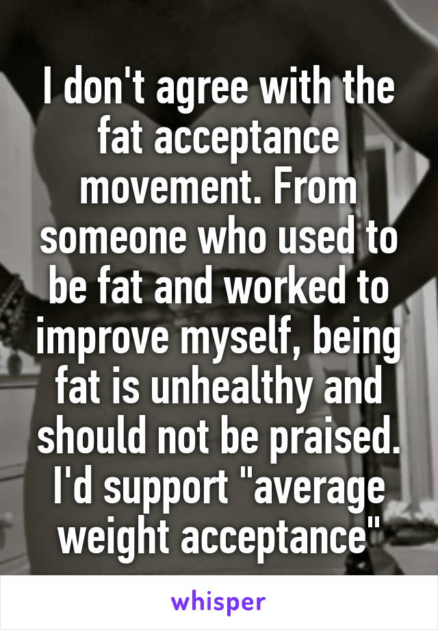 """I don't agree with the fat acceptance movement. From someone who used to be fat and worked to improve myself, being fat is unhealthy and should not be praised. I'd support """"average weight acceptance"""""""