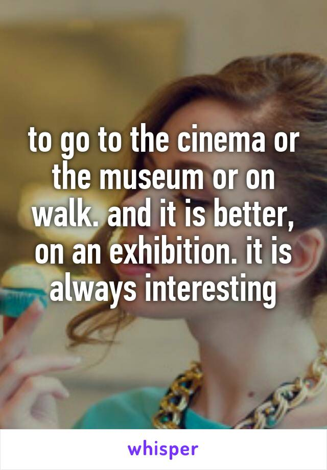 to go to the cinema or the museum or on walk. and it is better, on an exhibition. it is always interesting