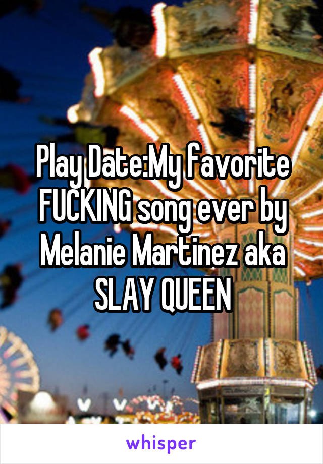 Play Date:My favorite FUCKING song ever by Melanie Martinez aka SLAY QUEEN